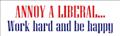 Annoy a Liberal, Work Hard & Be Happy - Bumper Sticker