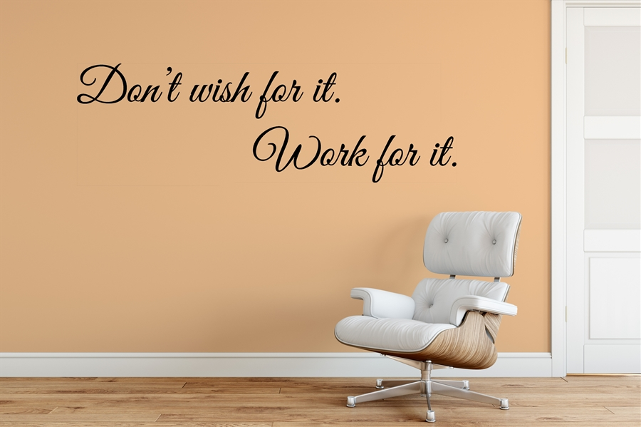 Don't Wish for it, Work for it. - Home Wall Decal